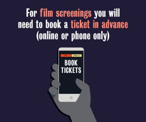 For film screenings you will need to book a ticket in advance (online or phone only)