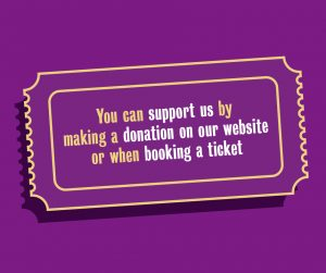 You can support us by making a donation on our website or when booking a ticket